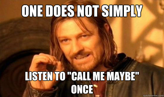 "One Does Not Simply listen to ""call me maybe"" once ..."