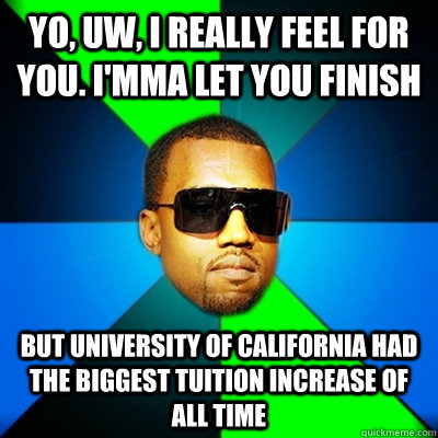 Yo, UW, I really feel for you. I'mma let you finish But University of California had the biggest tuition increase of all time  Interrupting Kanye