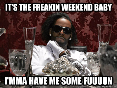 it's the freakin weekend baby i'mma have me some fuuuun