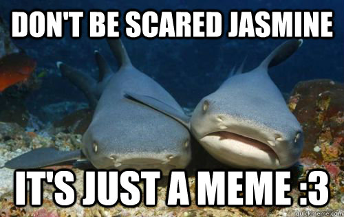 Don't be scared Jasmine It's just a meme :3 - Don't be scared Jasmine It's just a meme :3  Compassionate Shark Friend