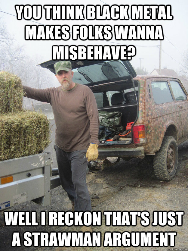 you think black metal makes folks wanna misbehave? well i reckon that's just a strawman argument  Varg The Farmer