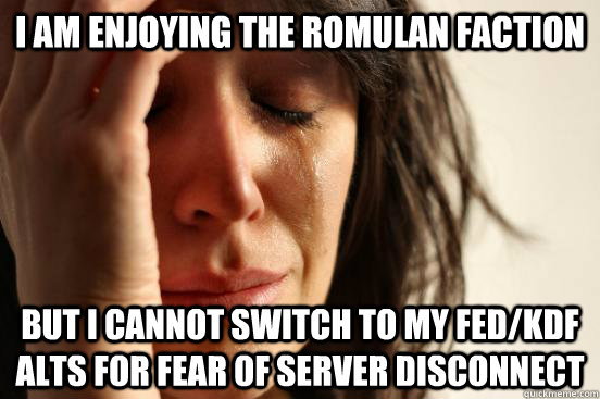 I AM ENJOYING THE ROMULAN FACTION BUT I CANNOT SWITCH TO MY FED/KDF ALTS FOR FEAR OF SERVER DISCONNECT - I AM ENJOYING THE ROMULAN FACTION BUT I CANNOT SWITCH TO MY FED/KDF ALTS FOR FEAR OF SERVER DISCONNECT  First World Problems