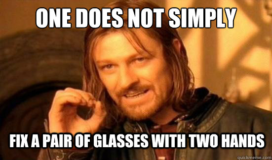 One Does Not Simply Fix a pair of glasses with two hands - One Does Not Simply Fix a pair of glasses with two hands  Boromir