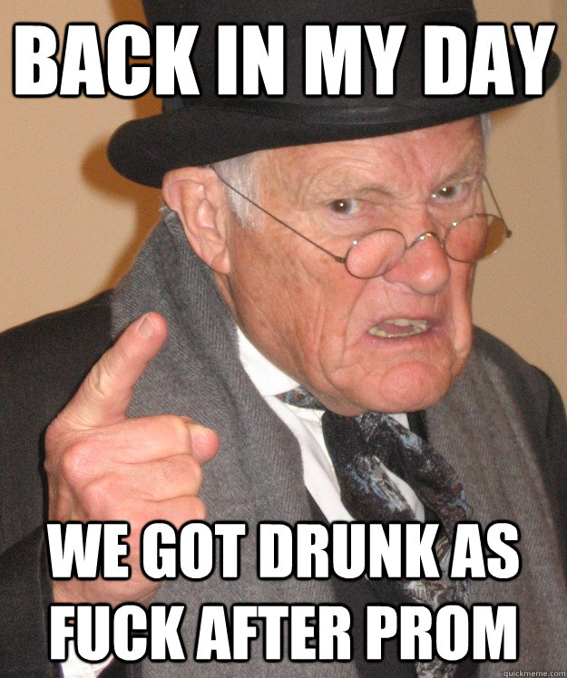 Back in my day We got drunk as fuck after prom  Angry Old Man