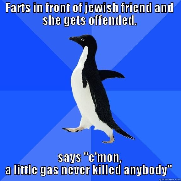 FARTS IN FRONT OF JEWISH FRIEND AND SHE GETS OFFENDED. SAYS