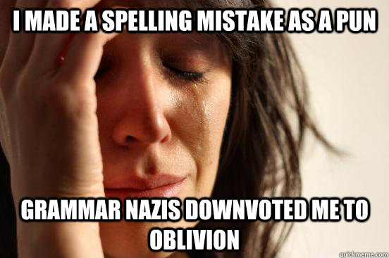 I made a spelling mistake as a pun Grammar nazis downvoted me to oblivion - I made a spelling mistake as a pun Grammar nazis downvoted me to oblivion  First World Problems
