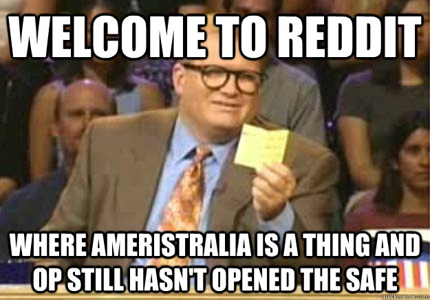 Welcome to Reddit Where Ameristralia is a thing and OP still hasn't opened the safe - Welcome to Reddit Where Ameristralia is a thing and OP still hasn't opened the safe  Welcome to