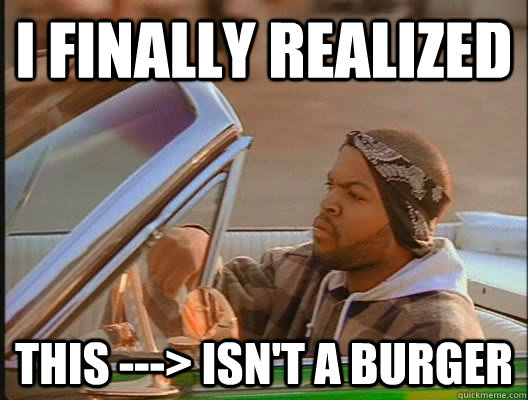 I finally realized this ---> isn't a burger - I finally realized this ---> isn't a burger  today was a good day