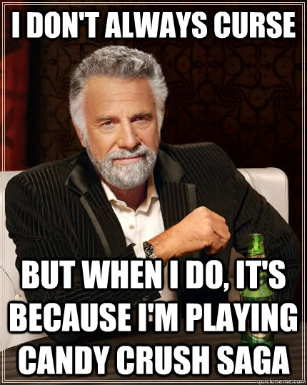 I don't always curse but when I do, it's because I'm playing Candy Crush Saga  The Most Interesting Man In The World
