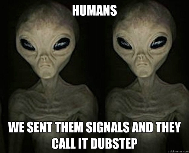 Humans We sent them signals and they call it dubstep