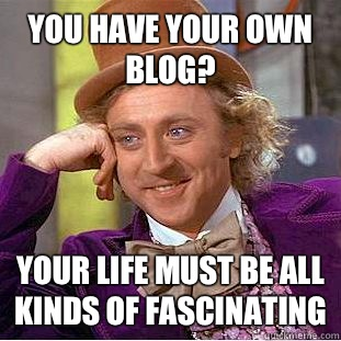 You have your own blog?  Your life must be all kinds of fascinating - You have your own blog?  Your life must be all kinds of fascinating  Condescending Wonka