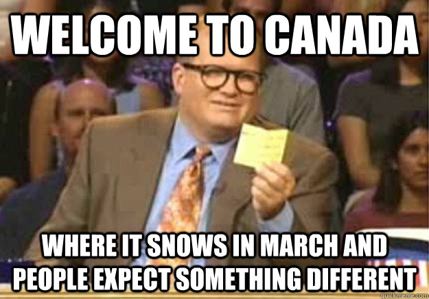 Welcome to Canada where it snows in march and people expect something different - Welcome to Canada where it snows in march and people expect something different  Welcome to