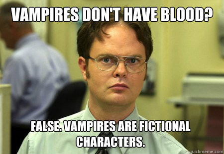 Vampires don't have blood? False. Vampires are fictional characters. - Vampires don't have blood? False. Vampires are fictional characters.  Dwight