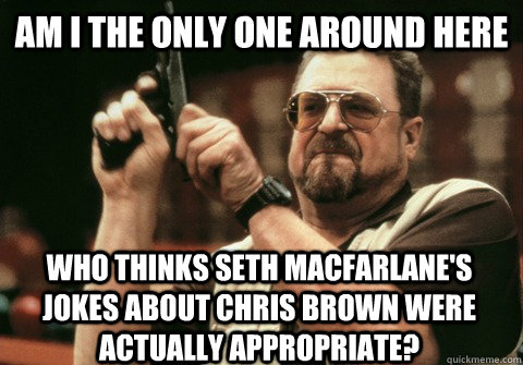 Am I the only one around here who thinks Seth MacFarlane's jokes about Chris Brown were actually appropriate? - Am I the only one around here who thinks Seth MacFarlane's jokes about Chris Brown were actually appropriate?  Am I the only one