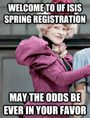 Welcome to UF ISis Spring Registration May the odds be ever in your favor  May the odds be ever in your favor