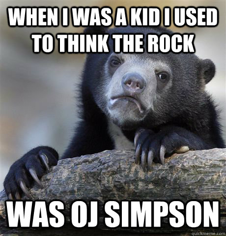 When i was a kid i used to think The Rock was oj simpson - When i was a kid i used to think The Rock was oj simpson  Confession Bear