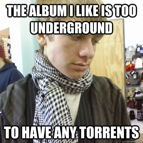 The album I like is too underground to have any torrents