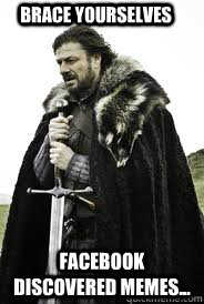 Brace Yourselves Facebook discovered memes... - Brace Yourselves Facebook discovered memes...  Brace Yourselves