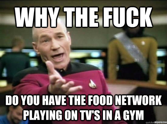 Why the fuck do you have the food network playing on tv's in a gym - Why the fuck do you have the food network playing on tv's in a gym  Misc