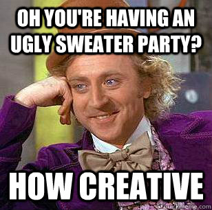 Oh you're having an ugly sweater party? How creative - Oh you're having an ugly sweater party? How creative  Condescending Wonka