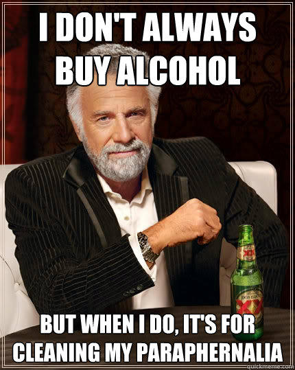 I don't always buy alcohol But when I do, it's for cleaning my paraphernalia - I don't always buy alcohol But when I do, it's for cleaning my paraphernalia  The Most Interesting Man In The World
