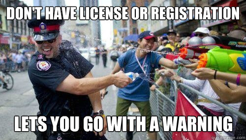 Don't have license or registration Lets you go with a warning - Don't have license or registration Lets you go with a warning  Good Guy Cop