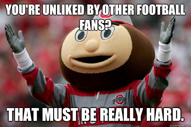 You're unliked by other Football fans? That must be really hard. - You're unliked by other Football fans? That must be really hard.  Ohio state