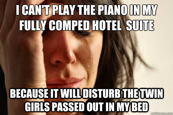 I can't play the piano in my fully comped hotel  suite Because it will disturb the twin girls passed out in my bed - I can't play the piano in my fully comped hotel  suite Because it will disturb the twin girls passed out in my bed  First World Problems