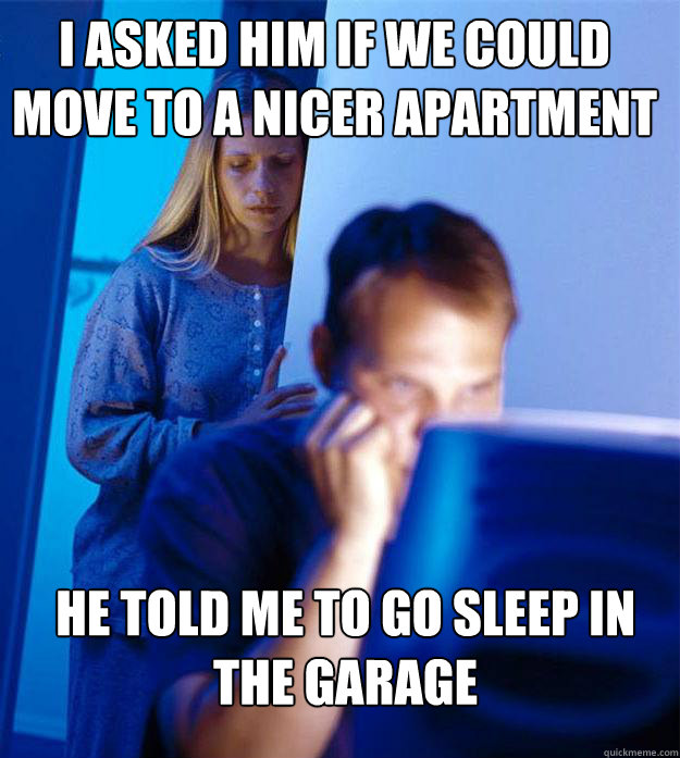 i asked him if we could move to a nicer apartment he told me to go sleep in the garage - i asked him if we could move to a nicer apartment he told me to go sleep in the garage  Redditors Wife