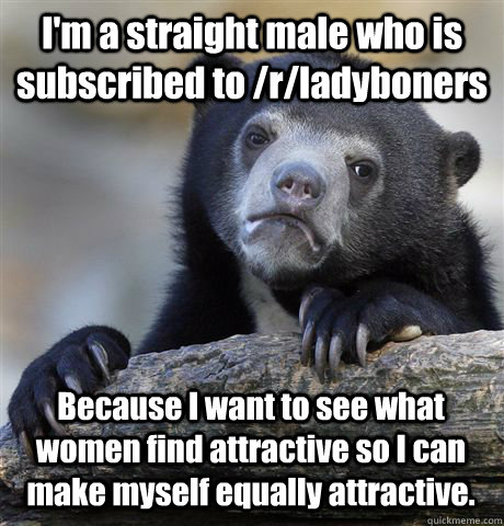 I'm a straight male who is subscribed to /r/ladyboners Because I want to see what women find attractive so I can make myself equally attractive. - I'm a straight male who is subscribed to /r/ladyboners Because I want to see what women find attractive so I can make myself equally attractive.  Confession Bear