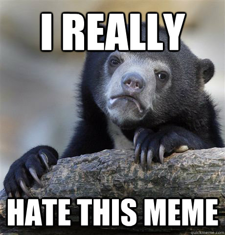I REALLY  HATE THIS MEME - I REALLY  HATE THIS MEME  Confession Bear