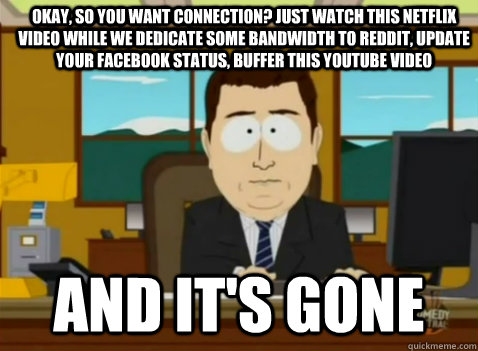 Okay, so you want connection? Just watch this netflix video while we dedicate some bandwidth to reddit, update your facebook status, buffer this youtube video and it's gone - Okay, so you want connection? Just watch this netflix video while we dedicate some bandwidth to reddit, update your facebook status, buffer this youtube video and it's gone  South Park Banker