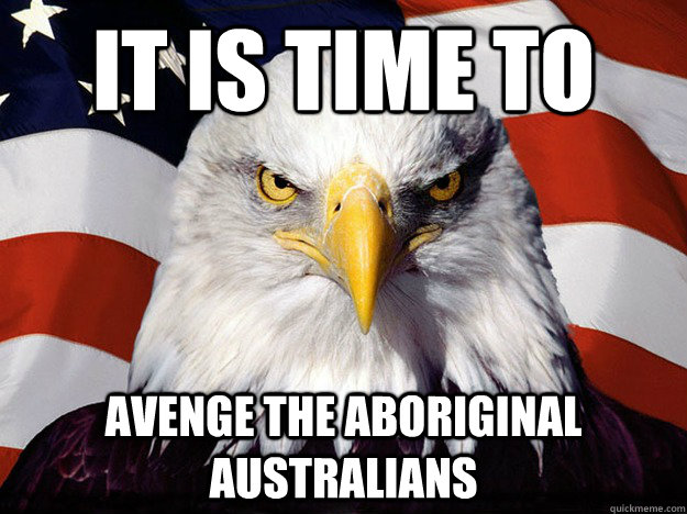 It is time to  avenge the Aboriginal Australians - It is time to  avenge the Aboriginal Australians  Evil American Eagle