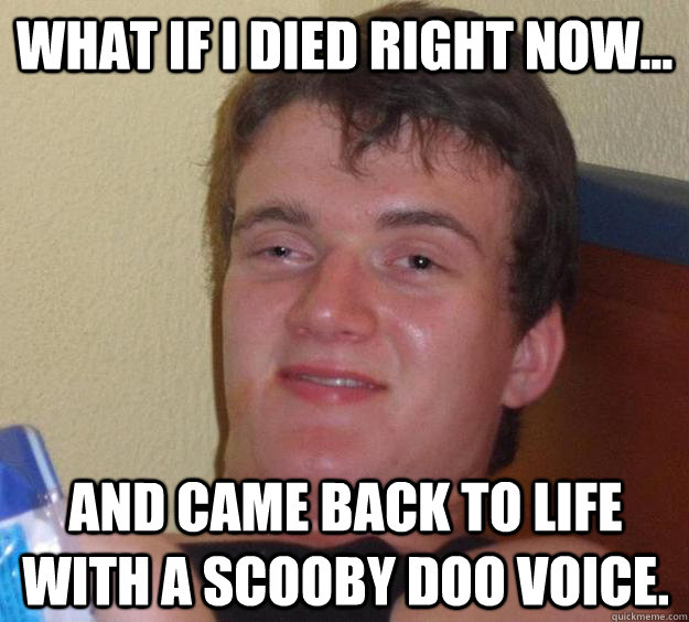 What if I died right now... and came back to life with a Scooby Doo voice. - What if I died right now... and came back to life with a Scooby Doo voice.  10 Guy