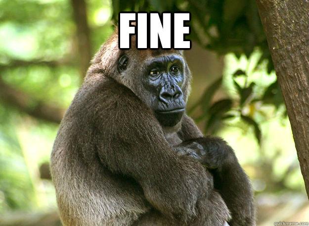 Fine   Passive Aggressive Gorilla
