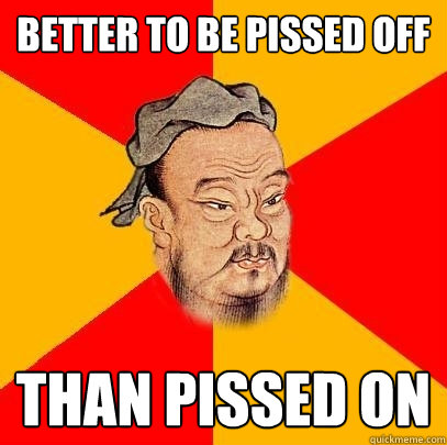 Better to be pissed off Than Pissed on - Better to be pissed off Than Pissed on  Confucius says