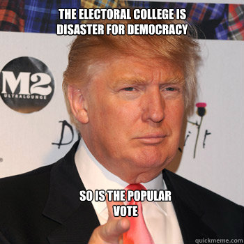 The electoral college is  disaster for democracy So is the popular vote