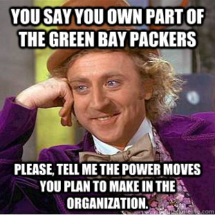you say you own part of the green bay packers please, tell me the power moves you plan to make in the organization.  Creepy Wonka