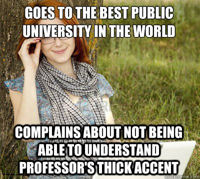 goes to the best public university in the world complains about not being able to understand professor's thick accent