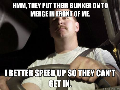 Hmm, they put their blinker on to merge in front of me. I better speed up so they can't get in.