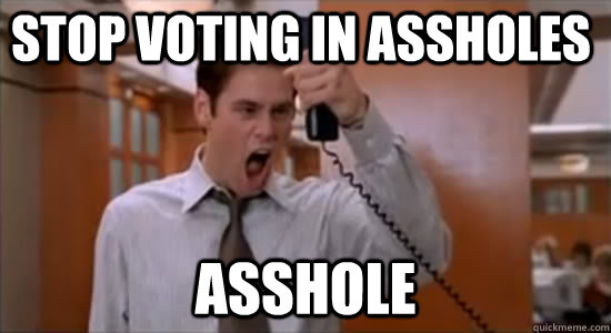 Stop voting in assholes ASSHOLE