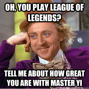 OH, YOU PLAY LEAGUE OF LEGENDS? TELL ME ABOUT HOW GREAT YOU ARE WITH MASTER YI - OH, YOU PLAY LEAGUE OF LEGENDS? TELL ME ABOUT HOW GREAT YOU ARE WITH MASTER YI  Condescending Wonka