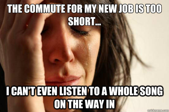 the commute for my new job is too short... I can't even listen to a whole song on the way in  First World Problems
