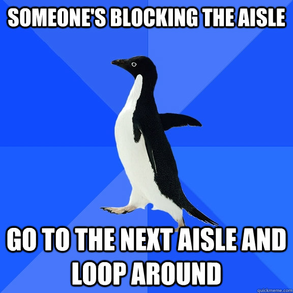 someone's blocking the aisle go to the next aisle and loop around - someone's blocking the aisle go to the next aisle and loop around  Socially Awkward Penguin
