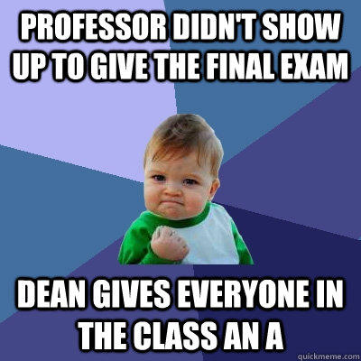 Professor didn't show up to give the final exam Dean gives everyone in the class an A - Professor didn't show up to give the final exam Dean gives everyone in the class an A  Success Kid