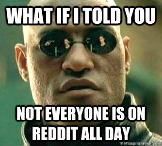 What if I told you  Not everyone is on Reddit all day - What if I told you  Not everyone is on Reddit all day  Matrix Morpheous