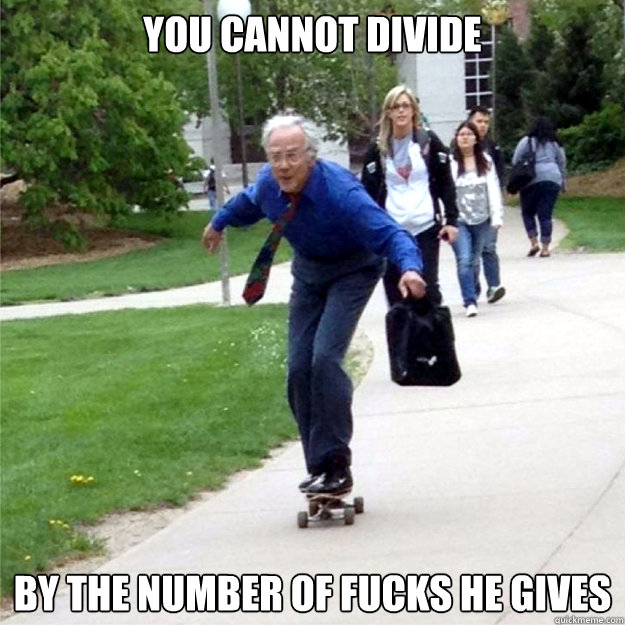 You cannot divide by the number of fucks he gives - You cannot divide by the number of fucks he gives  Skating Prof