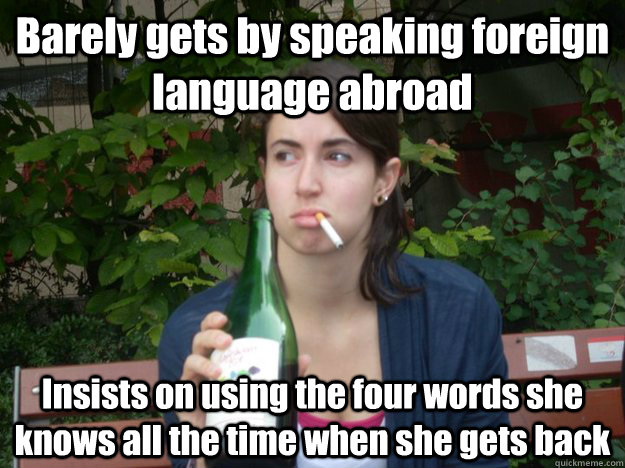 Barely gets by speaking foreign language abroad Insists on using the four words she knows all the time when she gets back - Barely gets by speaking foreign language abroad Insists on using the four words she knows all the time when she gets back  Study Abroad Bitch