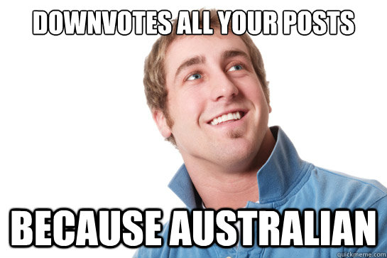 Downvotes all your posts because Australian - Downvotes all your posts because Australian  Misunderstood D-Bag