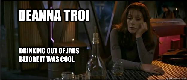 Deanna troi drinking out of jars before it was cool.